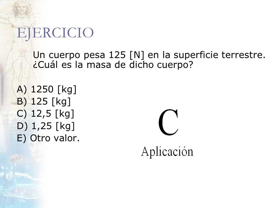 EJERCICIO Un cuerpo pesa 125 [N] en la superficie terrestre. ¿Cuál es la masa de dicho cuerpo A) 1250 [kg]